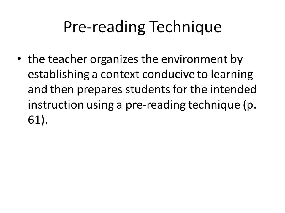 Pre-reading Technique the teacher organizes the environment by establishing a context conducive to learning and then prepares students for the intended instruction using a pre-reading technique (p.