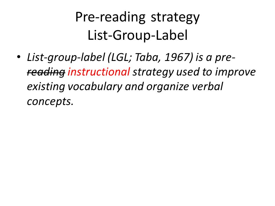Pre-reading strategy List-Group-Label List-group-label (LGL; Taba, 1967) is a pre- reading instructional strategy used to improve existing vocabulary and organize verbal concepts.