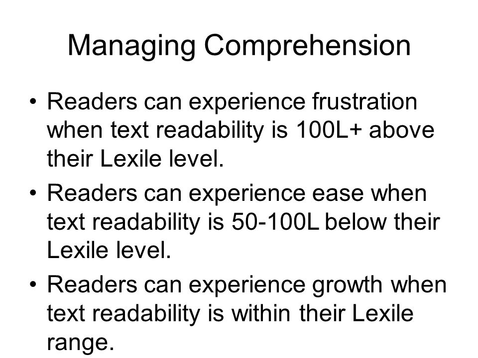 Managing Comprehension Readers can experience frustration when text readability is 100L+ above their Lexile level.