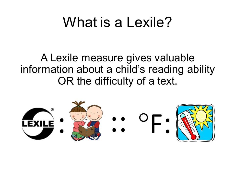 Two Lexile Measures Reader and Text If we know how well a student can read and we know how difficult a book is, we can predict how well that student will likely read the book.