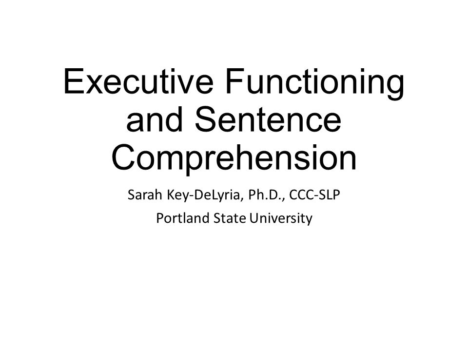 Executive Functioning and Sentence Comprehension Sarah Key-DeLyria, Ph.D., CCC-SLP Portland State University