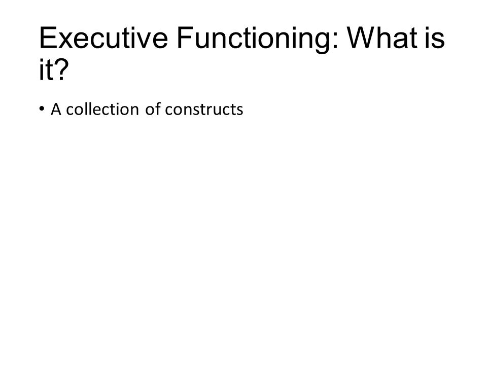 Executive Functioning: What is it A collection of constructs