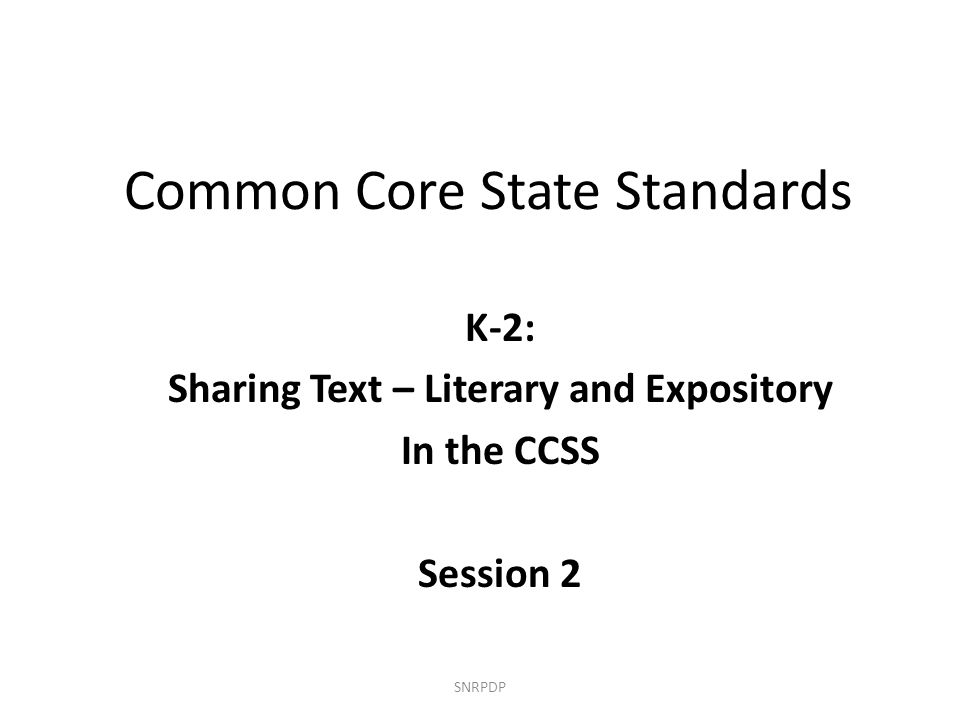 Common Core State Standards K-2: Sharing Text – Literary and Expository In the CCSS Session 2 SNRPDP