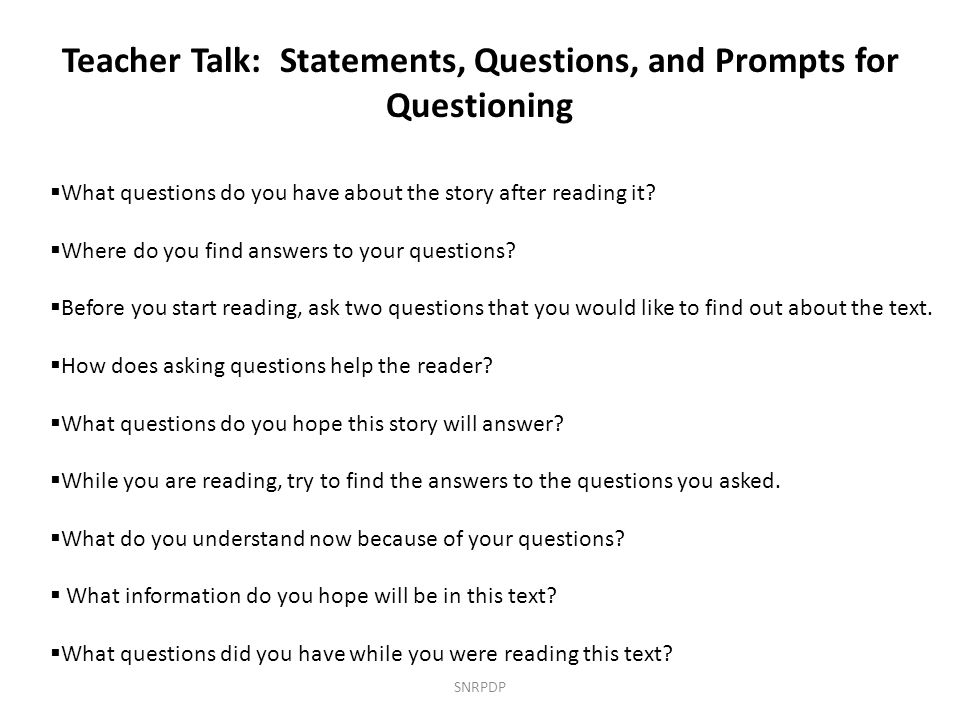 Teacher Talk: Statements, Questions, and Prompts for Questioning  What questions do you have about the story after reading it?  Where do you find an