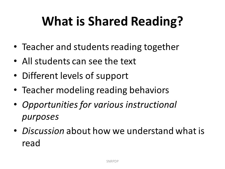 What is Shared Reading? Teacher and students reading together All students can see the text Different levels of support Teacher modeling reading behav