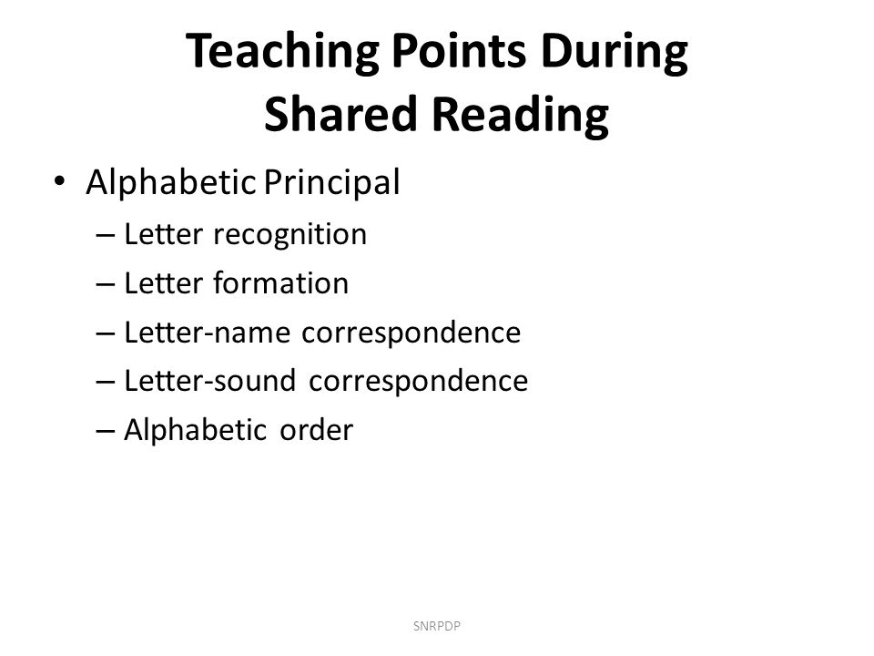 Teaching Points During Shared Reading Alphabetic Principal – Letter recognition – Letter formation – Letter-name correspondence – Letter-sound corresp