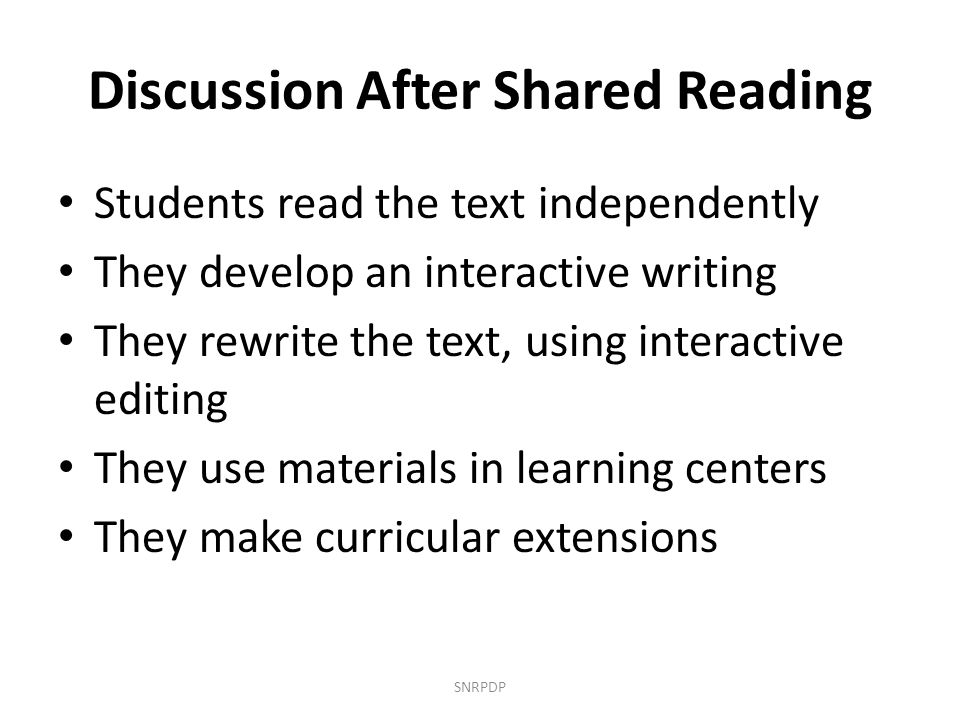 Discussion After Shared Reading Students read the text independently They develop an interactive writing They rewrite the text, using interactive edit