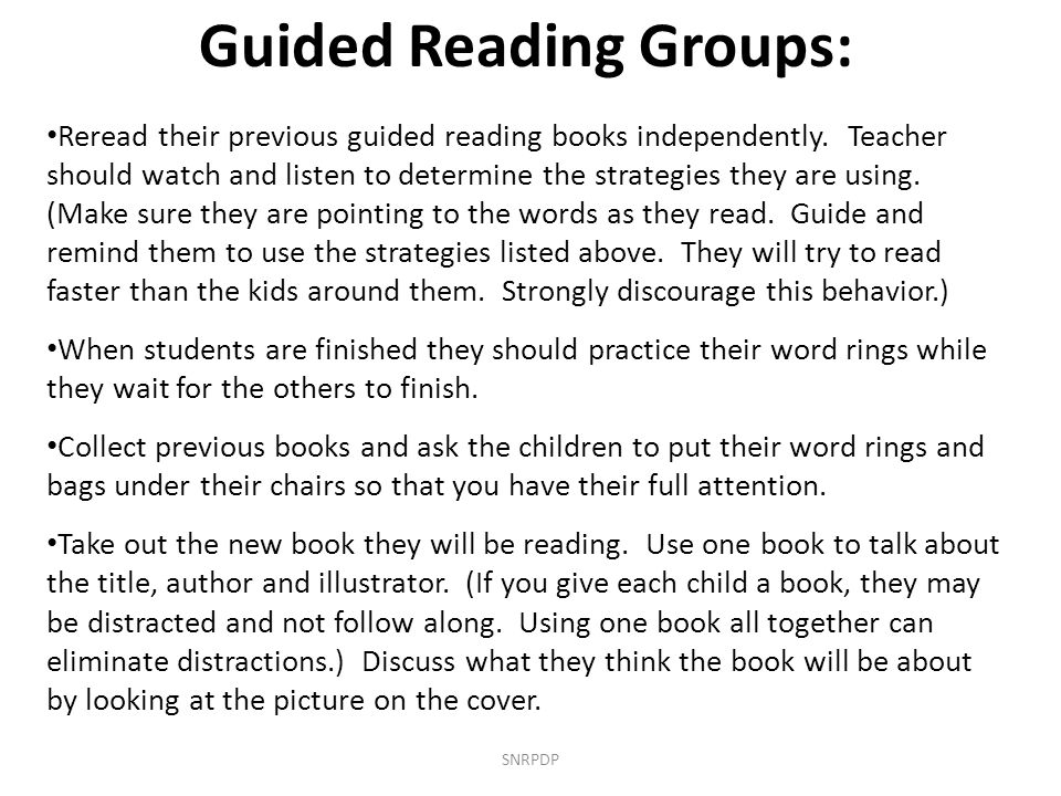 SNRPDP Guided Reading Groups: Reread their previous guided reading books independently. Teacher should watch and listen to determine the strategies th