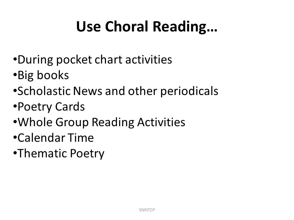 Use Choral Reading… During pocket chart activities Big books Scholastic News and other periodicals Poetry Cards Whole Group Reading Activities Calenda