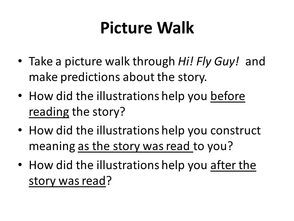 Picture Walk Take a picture walk through Hi! Fly Guy! and make predictions about the story. How did the illustrations help you before reading the stor