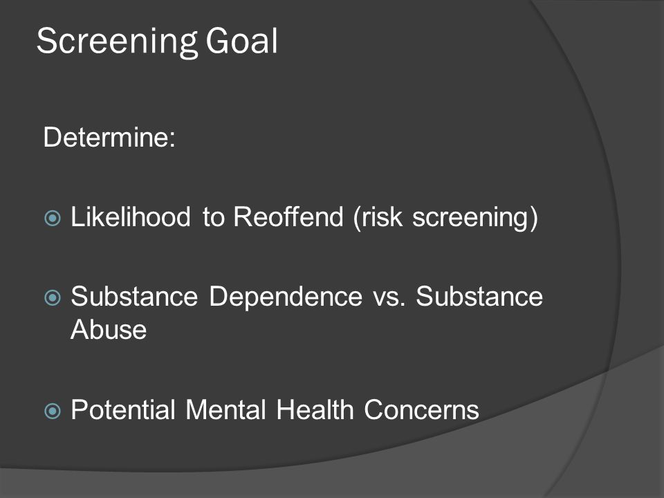 Screening Goal Determine:  Likelihood to Reoffend (risk screening)  Substance Dependence vs.