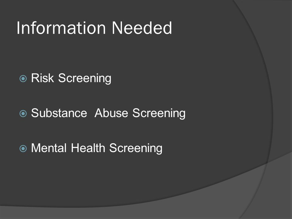 Information Needed  Risk Screening  Substance Abuse Screening  Mental Health Screening