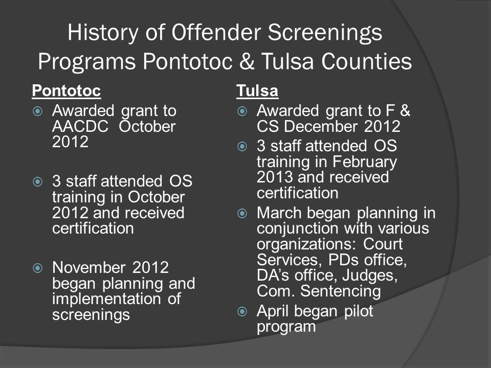 History of Offender Screenings Programs Pontotoc & Tulsa Counties Pontotoc  Awarded grant to AACDC October 2012  3 staff attended OS training in October 2012 and received certification  November 2012 began planning and implementation of screenings Tulsa  Awarded grant to F & CS December 2012  3 staff attended OS training in February 2013 and received certification  March began planning in conjunction with various organizations: Court Services, PDs office, DA's office, Judges, Com.