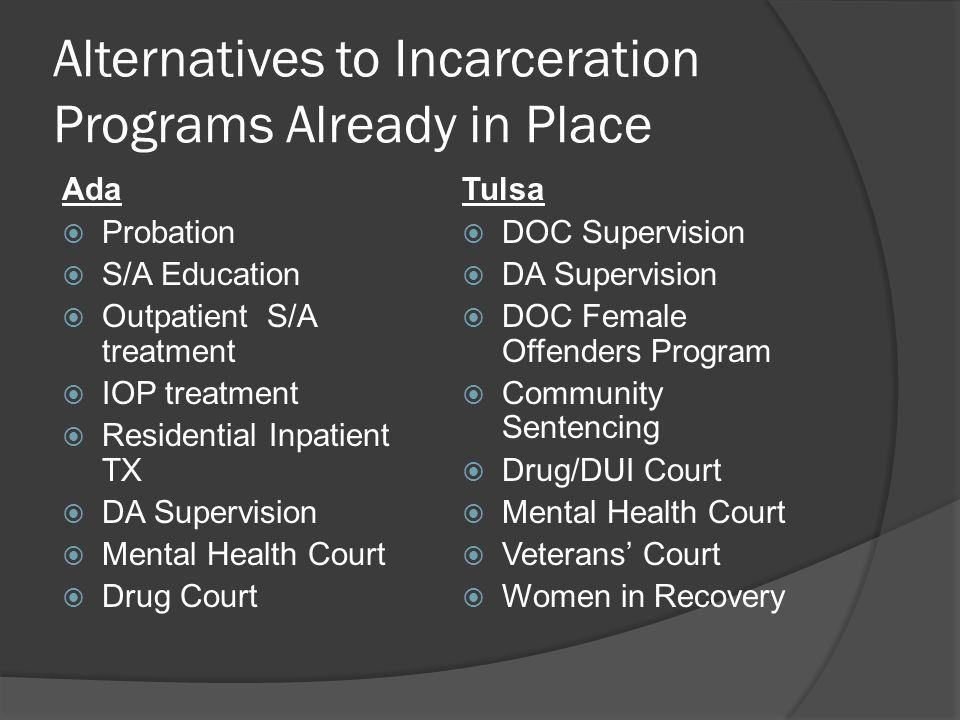 Alternatives to Incarceration Programs Already in Place Ada  Probation  S/A Education  Outpatient S/A treatment  IOP treatment  Residential Inpatient TX  DA Supervision  Mental Health Court  Drug Court Tulsa  DOC Supervision  DA Supervision  DOC Female Offenders Program  Community Sentencing  Drug/DUI Court  Mental Health Court  Veterans' Court  Women in Recovery