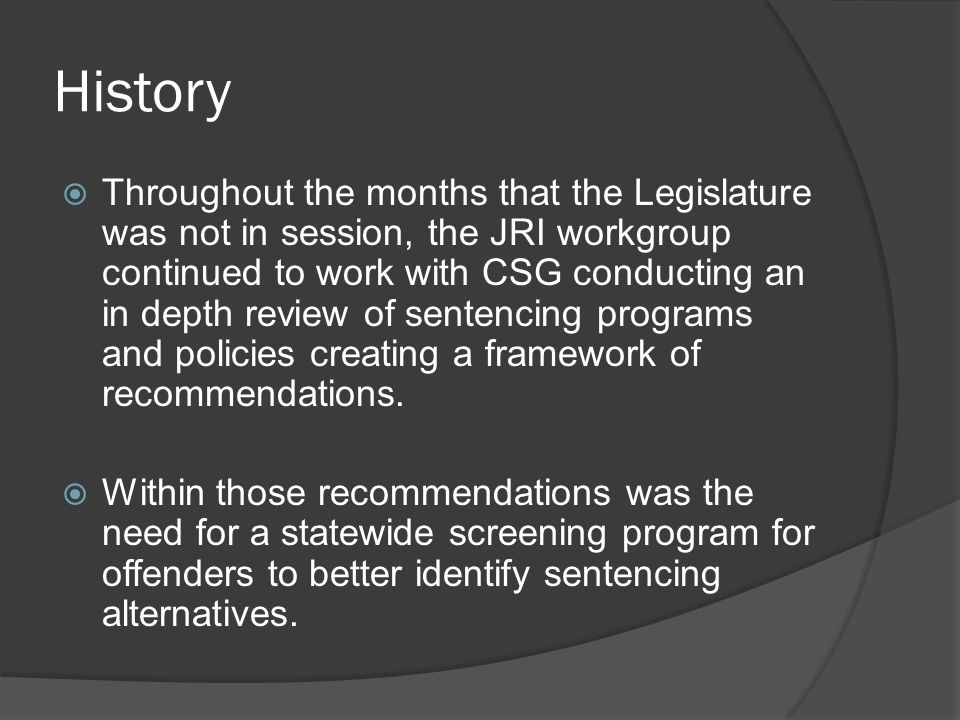 History  Throughout the months that the Legislature was not in session, the JRI workgroup continued to work with CSG conducting an in depth review of sentencing programs and policies creating a framework of recommendations.