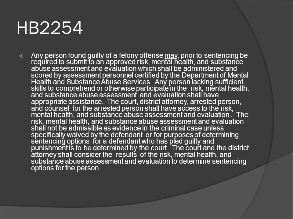 HB2254  Any person found guilty of a felony offense may, prior to sentencing be required to submit to an approved risk, mental health, and substance abuse assessment and evaluation which shall be administered and scored by assessment personnel certified by the Department of Mental Health and Substance Abuse Services.