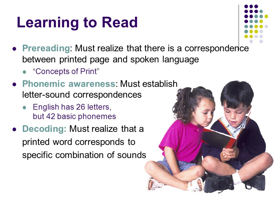 "Learning to Read Prereading: Must realize that there is a correspondence between printed page and spoken language ""Concepts of Print"" Phonemic awarene"