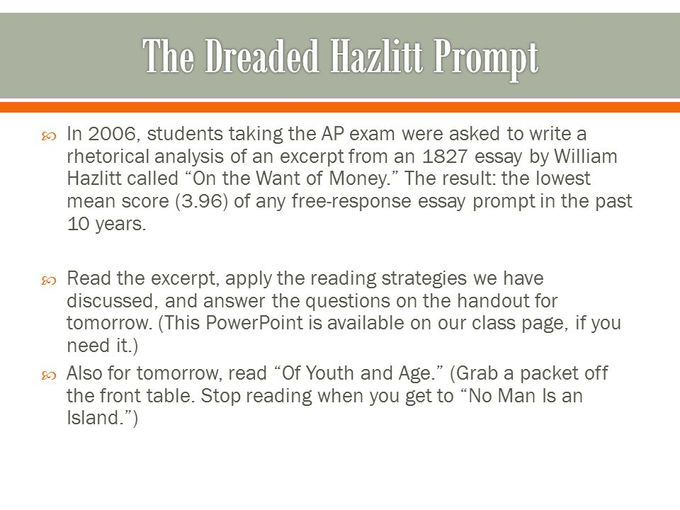  In 2006, students taking the AP exam were asked to write a rhetorical analysis of an excerpt from an 1827 essay by William Hazlitt called On the Want of Money. The result: the lowest mean score (3.96) of any free-response essay prompt in the past 10 years.