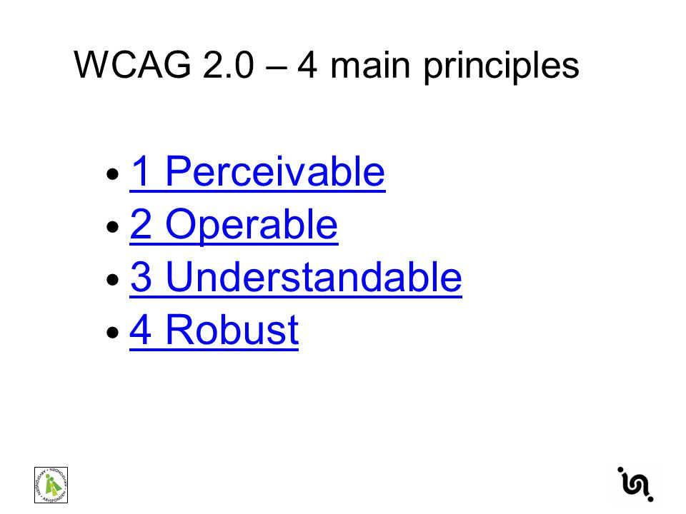 1 Perceivable 2 Operable 3 Understandable 4 Robust WCAG 2.0 – 4 main principles