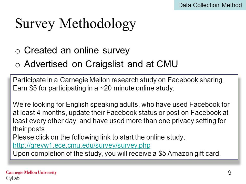 Survey Methodology o Created an online survey o Advertised on Craigslist and at CMU 9 Data Collection Method Participate in a Carnegie Mellon research study on Facebook sharing.