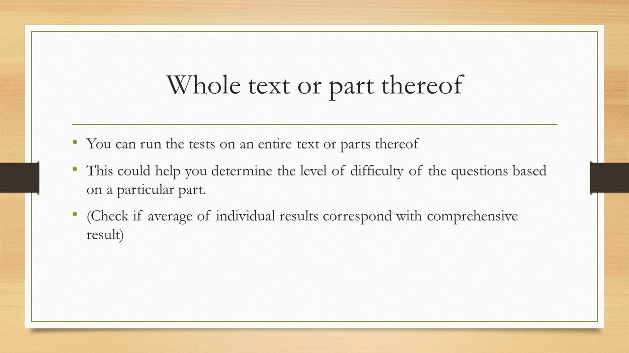Whole text or part thereof You can run the tests on an entire text or parts thereof This could help you determine the level of difficulty of the questions based on a particular part.