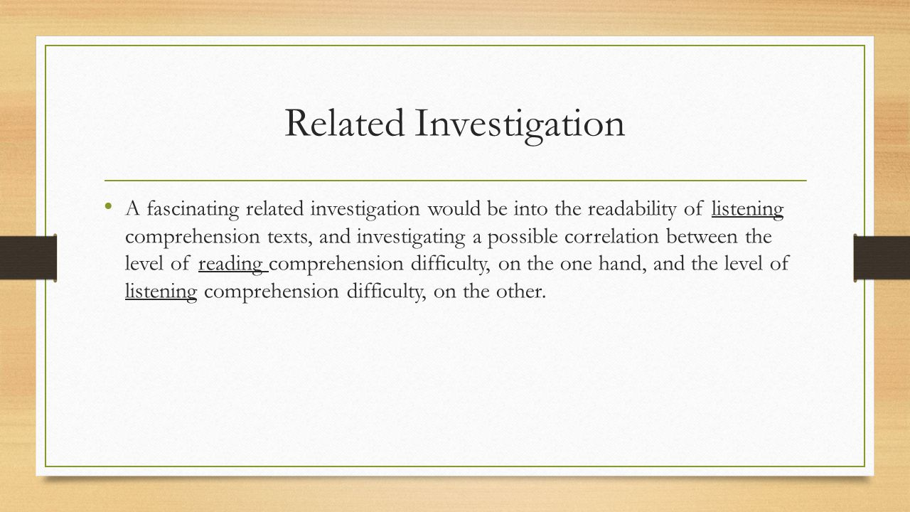 Related Investigation A fascinating related investigation would be into the readability of listening comprehension texts, and investigating a possible correlation between the level of reading comprehension difficulty, on the one hand, and the level of listening comprehension difficulty, on the other.