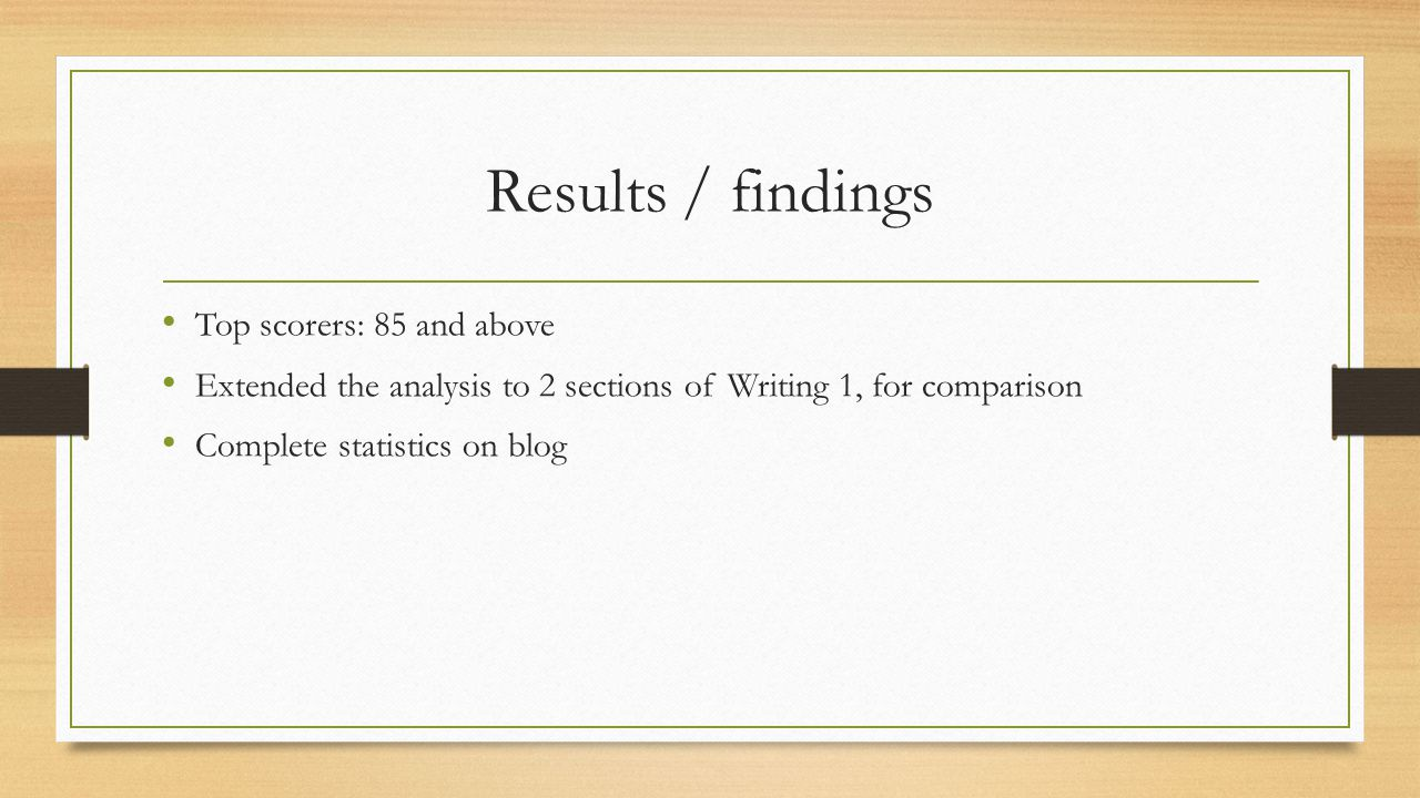 Results / findings Top scorers: 85 and above Extended the analysis to 2 sections of Writing 1, for comparison Complete statistics on blog