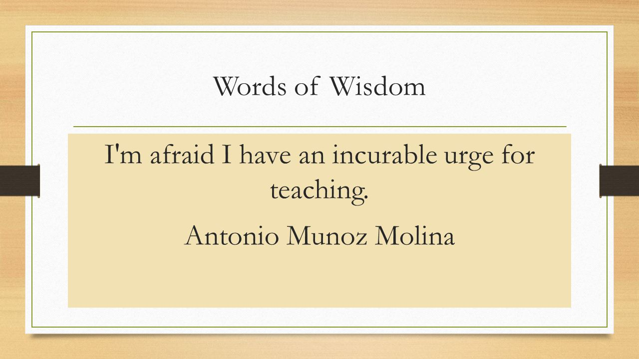 Words of Wisdom I m afraid I have an incurable urge for teaching. Antonio Munoz Molina