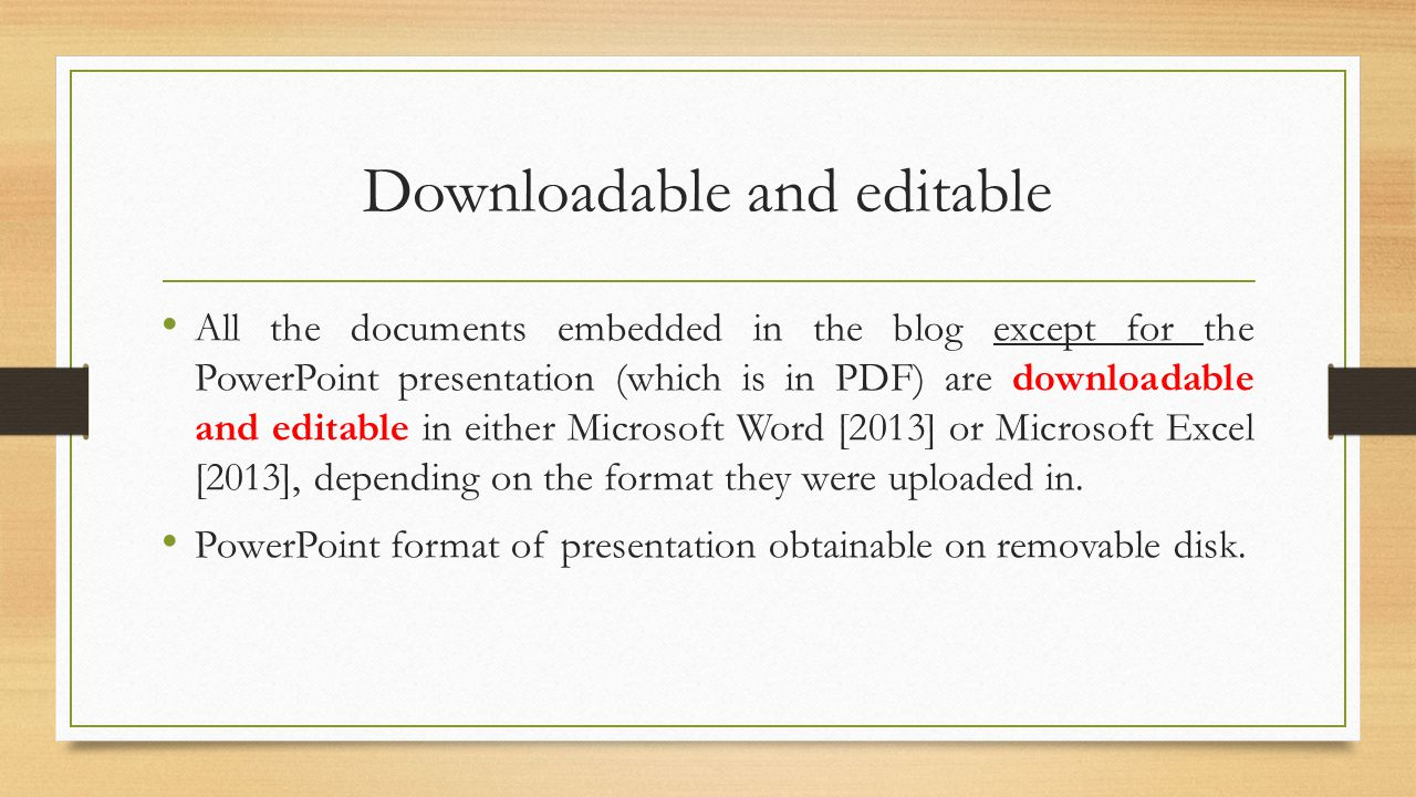 Downloadable and editable All the documents embedded in the blog except for the PowerPoint presentation (which is in PDF) are downloadable and editable in either Microsoft Word [2013] or Microsoft Excel [2013], depending on the format they were uploaded in.