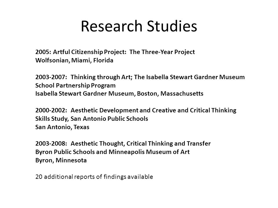Research Studies 2005: Artful Citizenship Project: The Three-Year Project Wolfsonian, Miami, Florida 2003-2007: Thinking through Art; The Isabella Stewart Gardner Museum School Partnership Program Isabella Stewart Gardner Museum, Boston, Massachusetts 2000-2002: Aesthetic Development and Creative and Critical Thinking Skills Study, San Antonio Public Schools San Antonio, Texas 2003-2008: Aesthetic Thought, Critical Thinking and Transfer Byron Public Schools and Minneapolis Museum of Art Byron, Minnesota 20 additional reports of findings available
