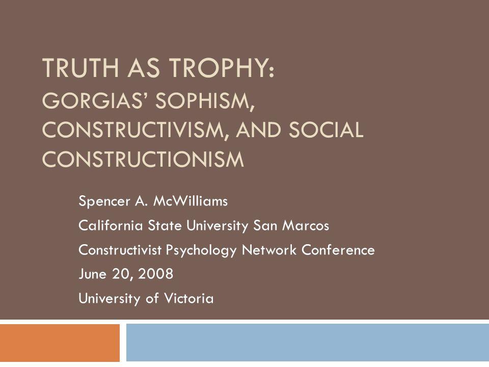 TRUTH AS TROPHY: GORGIAS' SOPHISM, CONSTRUCTIVISM, AND SOCIAL CONSTRUCTIONISM Spencer A.