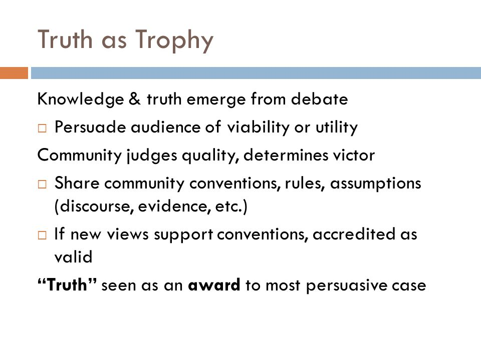 Truth as Trophy Knowledge & truth emerge from debate  Persuade audience of viability or utility Community judges quality, determines victor  Share community conventions, rules, assumptions (discourse, evidence, etc.)  If new views support conventions, accredited as valid Truth seen as an award to most persuasive case