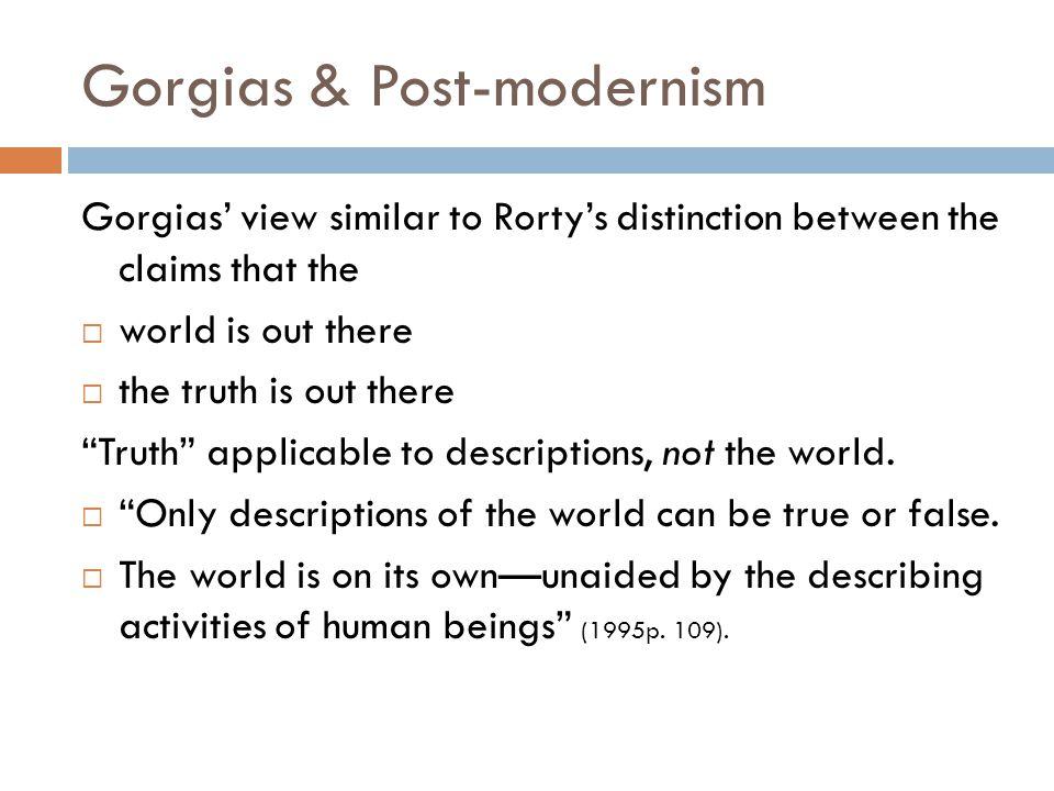 Gorgias & Post-modernism Gorgias' view similar to Rorty's distinction between the claims that the  world is out there  the truth is out there Truth applicable to descriptions, not the world.
