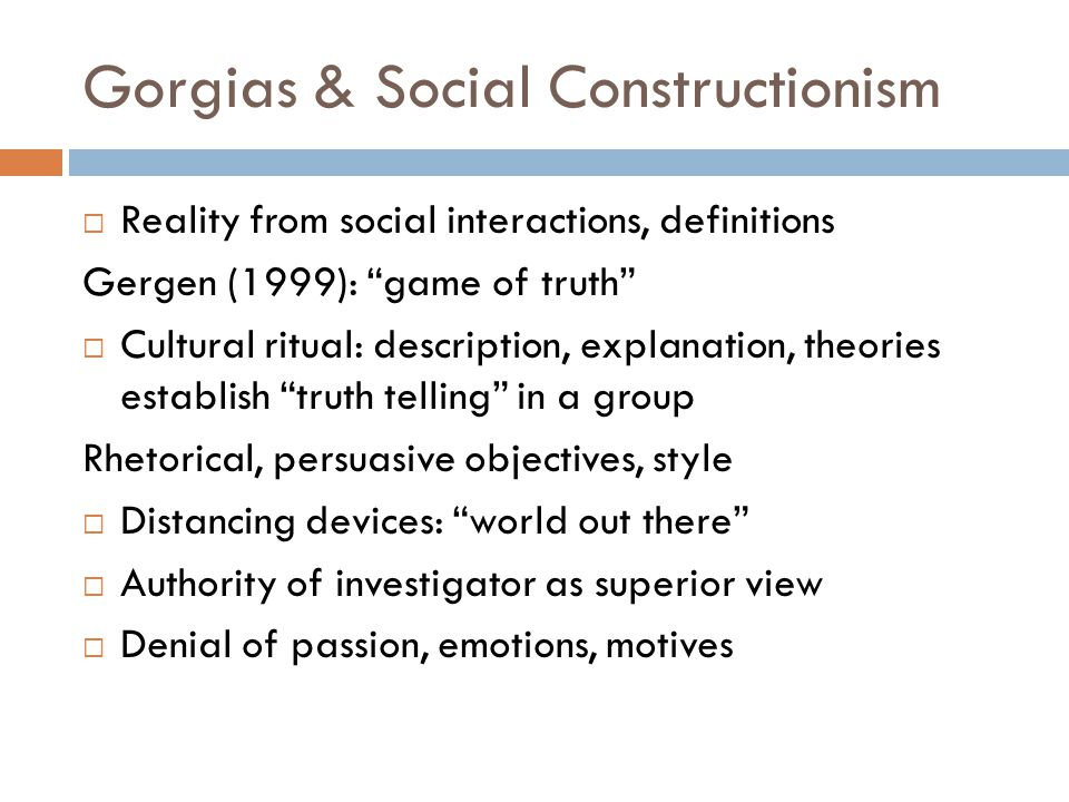 """Gorgias & Social Constructionism  Reality from social interactions, definitions Gergen (1999): """"game of truth""""  Cultural ritual: description, explan"""