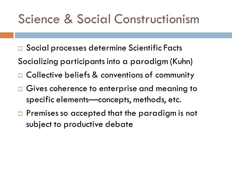 Science & Social Constructionism  Social processes determine Scientific Facts Socializing participants into a paradigm (Kuhn)  Collective beliefs &