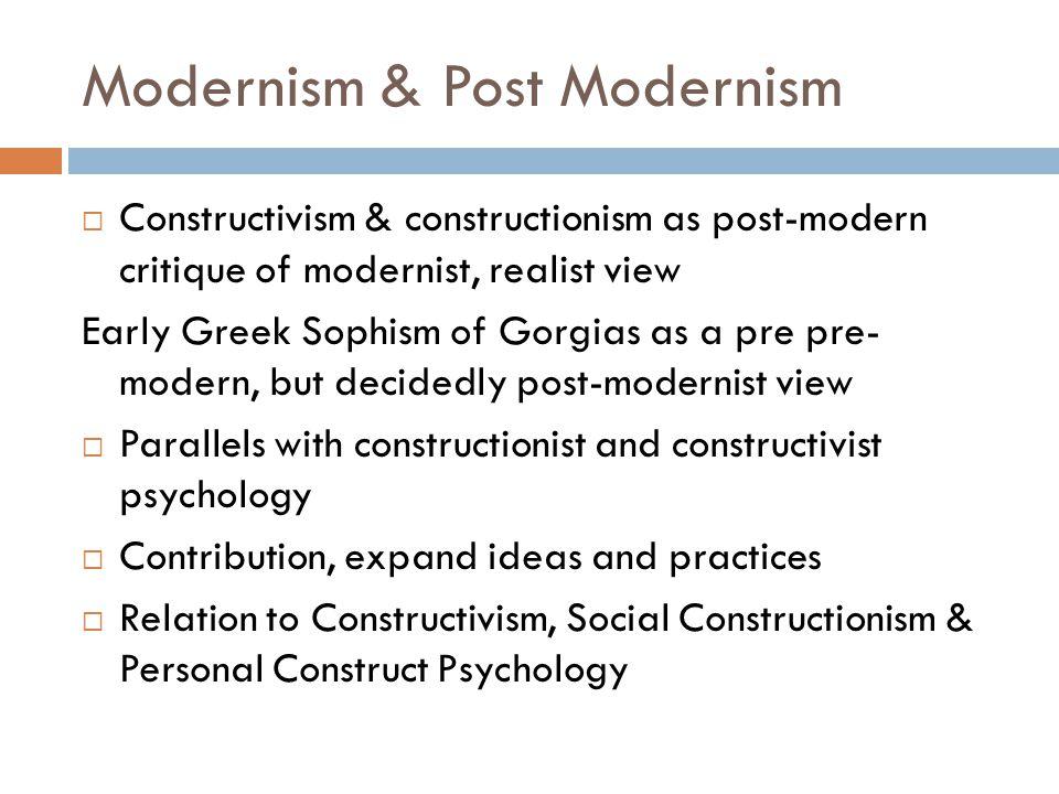 Modernism & Post Modernism  Constructivism & constructionism as post-modern critique of modernist, realist view Early Greek Sophism of Gorgias as a p