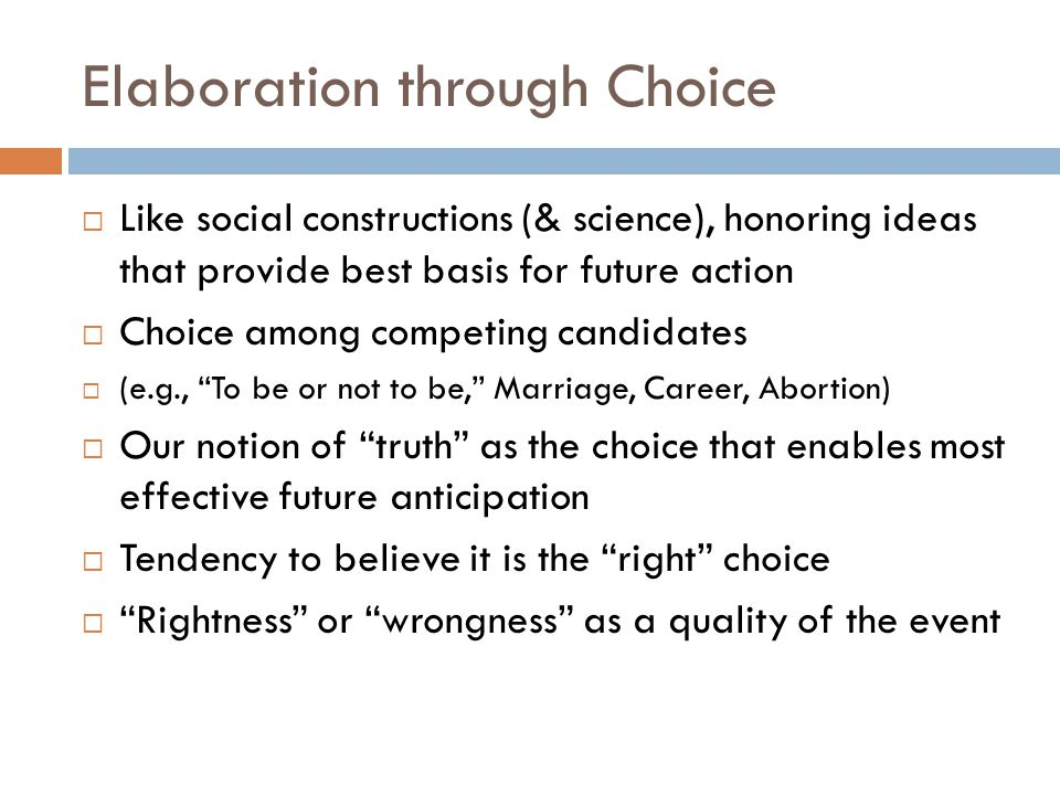 Elaboration through Choice  Like social constructions (& science), honoring ideas that provide best basis for future action  Choice among competing candidates  (e.g., To be or not to be, Marriage, Career, Abortion)  Our notion of truth as the choice that enables most effective future anticipation  Tendency to believe it is the right choice  Rightness or wrongness as a quality of the event