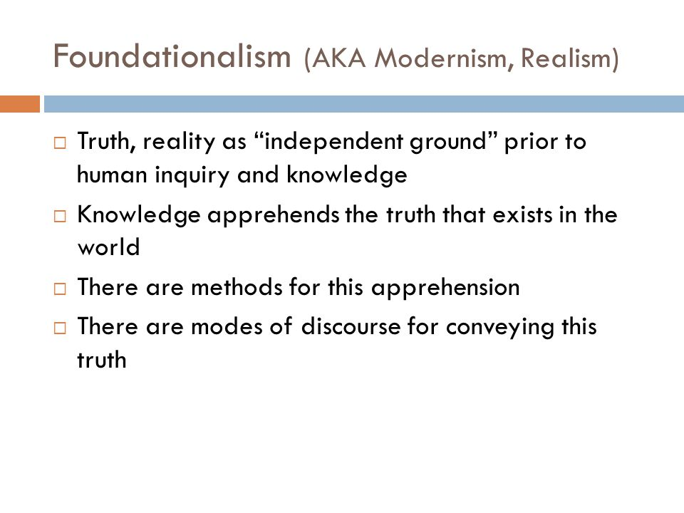 """Foundationalism (AKA Modernism, Realism)  Truth, reality as """"independent ground"""" prior to human inquiry and knowledge  Knowledge apprehends the trut"""