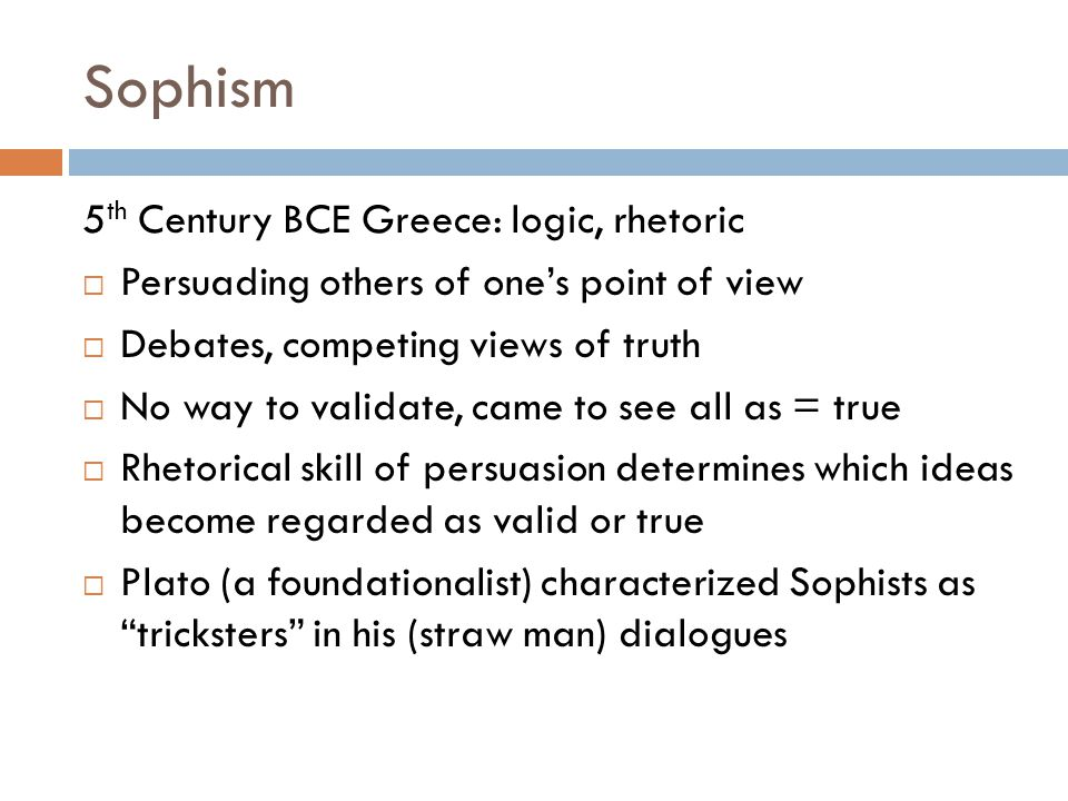 Sophism 5 th Century BCE Greece: logic, rhetoric  Persuading others of one's point of view  Debates, competing views of truth  No way to validate, came to see all as = true  Rhetorical skill of persuasion determines which ideas become regarded as valid or true  Plato (a foundationalist) characterized Sophists as tricksters in his (straw man) dialogues