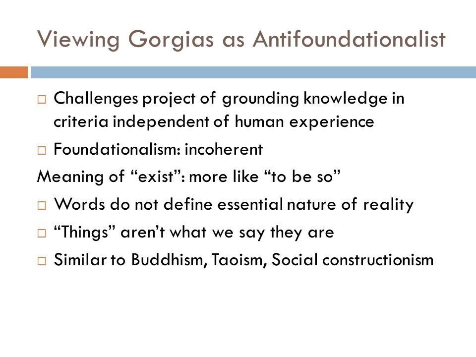 Viewing Gorgias as Antifoundationalist  Challenges project of grounding knowledge in criteria independent of human experience  Foundationalism: incoherent Meaning of exist : more like to be so  Words do not define essential nature of reality  Things aren't what we say they are  Similar to Buddhism, Taoism, Social constructionism