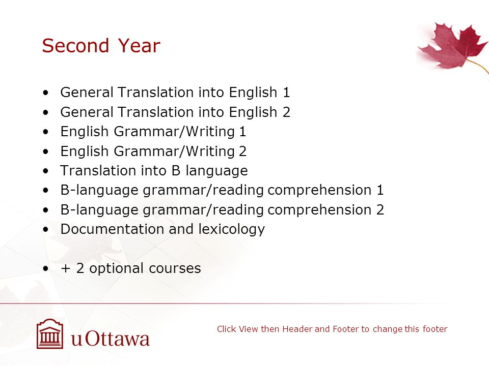 Second Year General Translation into English 1 General Translation into English 2 English Grammar/Writing 1 English Grammar/Writing 2 Translation into B language B-language grammar/reading comprehension 1 B-language grammar/reading comprehension 2 Documentation and lexicology + 2 optional courses Click View then Header and Footer to change this footer