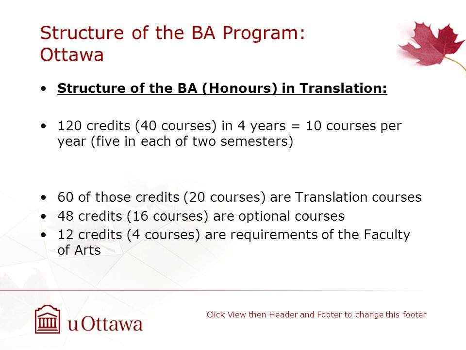 Structure of the BA Program: Ottawa Structure of the BA (Honours) in Translation: 120 credits (40 courses) in 4 years = 10 courses per year (five in each of two semesters) 60 of those credits (20 courses) are Translation courses 48 credits (16 courses) are optional courses 12 credits (4 courses) are requirements of the Faculty of Arts Click View then Header and Footer to change this footer