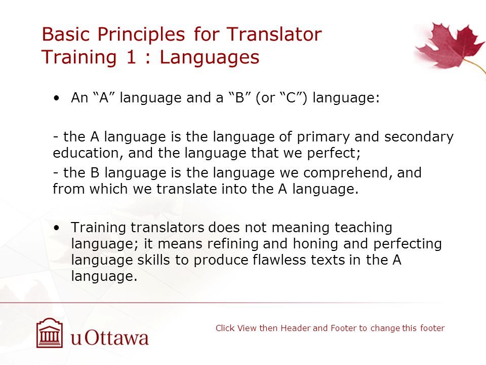 Basic Principles for Translator Training 1 : Languages An A language and a B (or C ) language: - the A language is the language of primary and secondary education, and the language that we perfect; - the B language is the language we comprehend, and from which we translate into the A language.