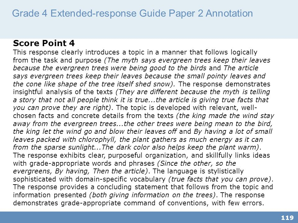 Grade 4 Extended-response Guide Paper 2 Annotation 119 Score Point 4 This response clearly introduces a topic in a manner that follows logically from the task and purpose (The myth says evergreen trees keep their leaves because the evergreen trees were being good to the birds and The article says evergreen trees keep their leaves because the small pointy leaves and the cone like shape of the tree itself shed snow).