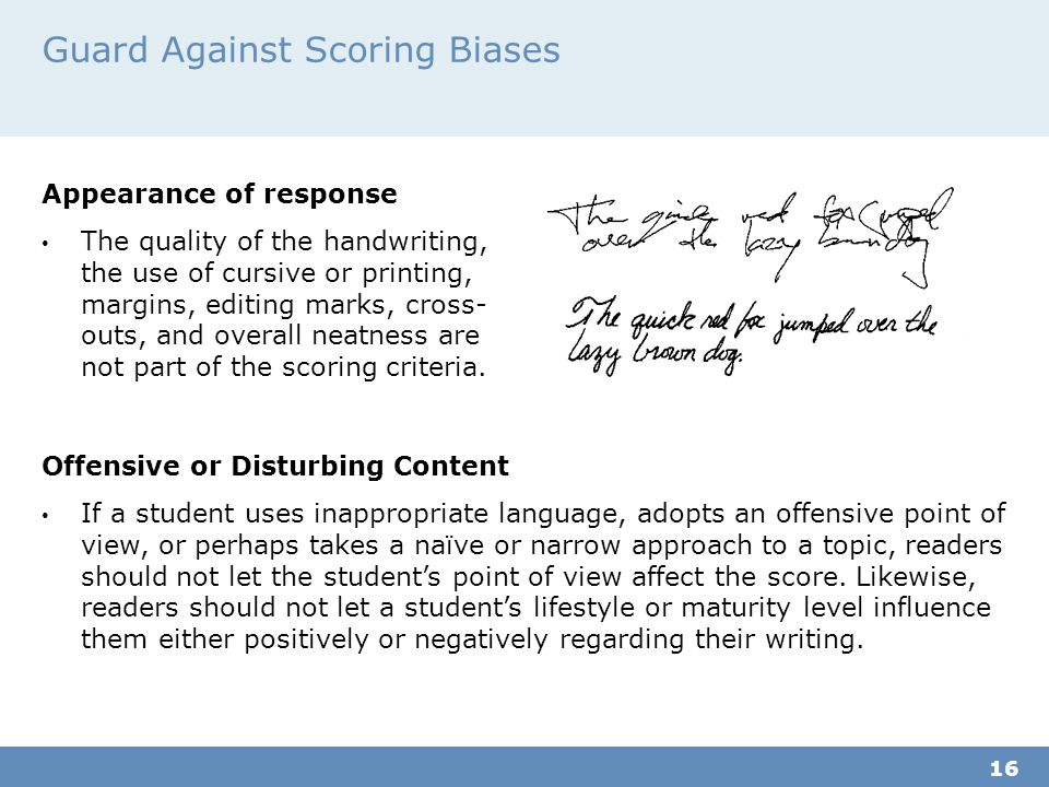 Guard Against Scoring Biases Appearance of response The quality of the handwriting, the use of cursive or printing, margins, editing marks, cross- outs, and overall neatness are not part of the scoring criteria.