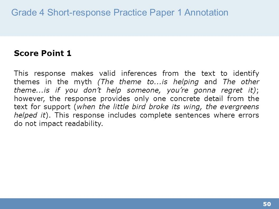 Grade 4 Short-response Practice Paper 1 Annotation 50 Score Point 1 This response makes valid inferences from the text to identify themes in the myth (The theme to...is helping and The other theme...is if you don't help someone, you're gonna regret it); however, the response provides only one concrete detail from the text for support (when the little bird broke its wing, the evergreens helped it).