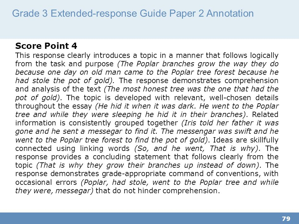 Grade 3 Extended-response Guide Paper 2 Annotation 79 Score Point 4 This response clearly introduces a topic in a manner that follows logically from the task and purpose (The Poplar branches grow the way they do because one day on old man came to the Poplar tree forest because he had stole the pot of gold).