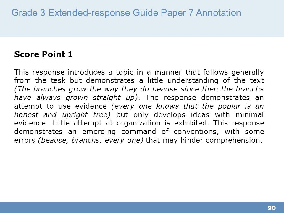 Grade 3 Extended-response Guide Paper 7 Annotation 90 Score Point 1 This response introduces a topic in a manner that follows generally from the task but demonstrates a little understanding of the text (The branches grow the way they do beause since then the branchs have always grown straight up).