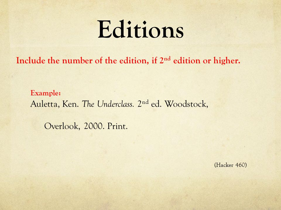 Editions Include the number of the edition, if 2 nd edition or higher. Example: Auletta, Ken. The Underclass. 2 nd ed. Woodstock, Overlook, 2000. Prin