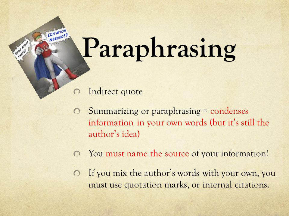 Paraphrasing Indirect quote Summarizing or paraphrasing = condenses information in your own words (but it's still the author's idea) You must name the source of your information.